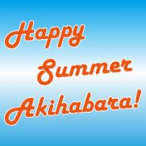 Happy Summer Akihabara! アキバの夏祭り大特集